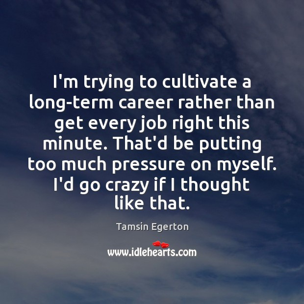 I'm trying to cultivate a long-term career rather than get every job Tamsin Egerton Picture Quote