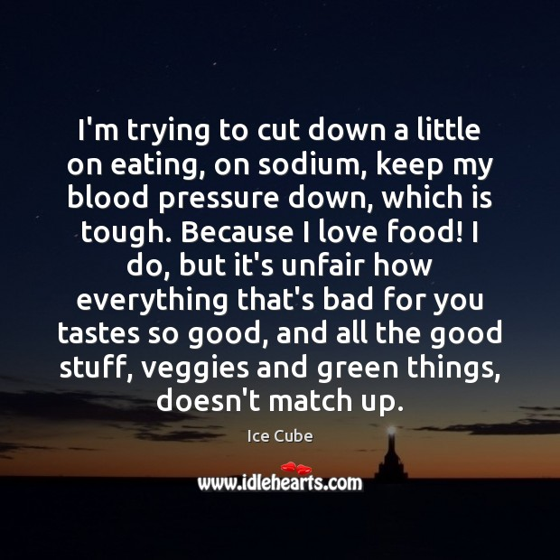 I'm trying to cut down a little on eating, on sodium, keep Ice Cube Picture Quote