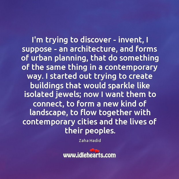 I'm trying to discover – invent, I suppose – an architecture, and Zaha Hadid Picture Quote