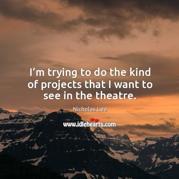 I'm trying to do the kind of projects that I want to see in the theatre. Nicholas Lea Picture Quote