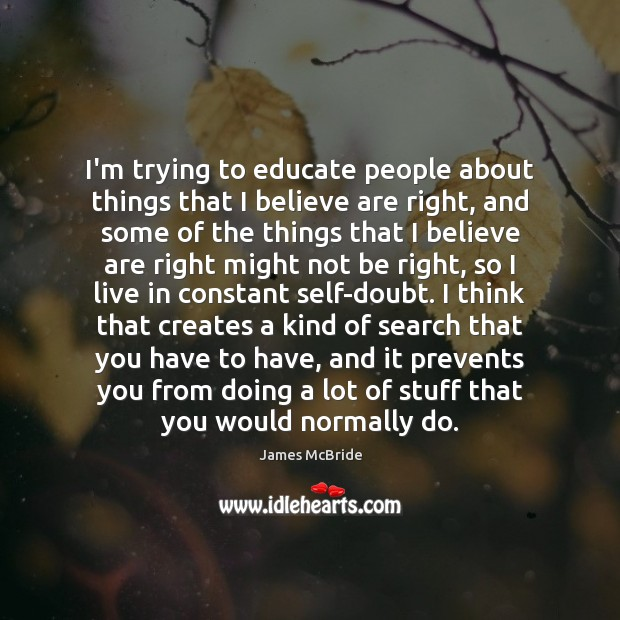 I'm trying to educate people about things that I believe are right, Image