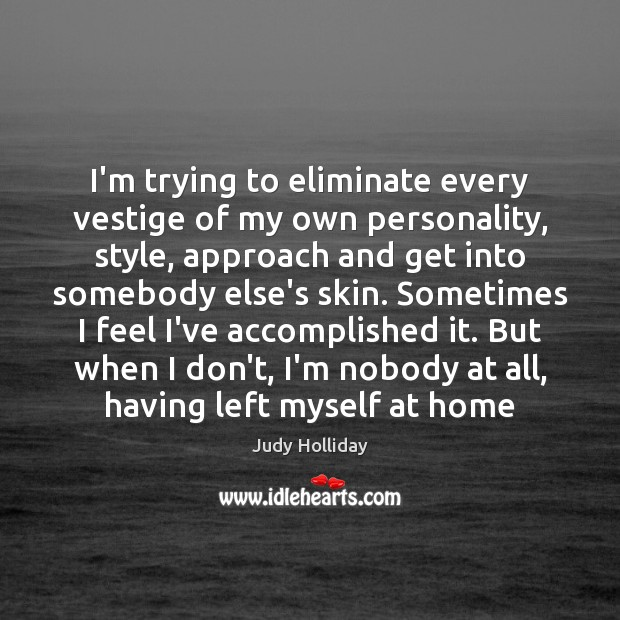 I'm trying to eliminate every vestige of my own personality, style, approach Judy Holliday Picture Quote