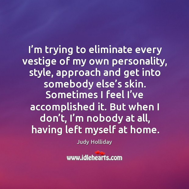 I'm trying to eliminate every vestige of my own personality, style, approach and get into somebody else's skin. Judy Holliday Picture Quote