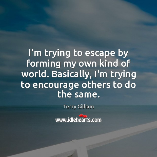 I'm trying to escape by forming my own kind of world. Basically, Image
