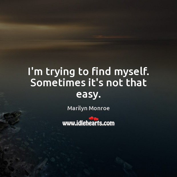 I'm trying to find myself. Sometimes it's not that easy. Image