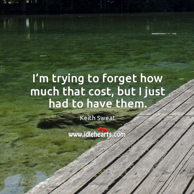 Keith Sweat Picture Quote image saying: I'm trying to forget how much that cost, but I just had to have them.