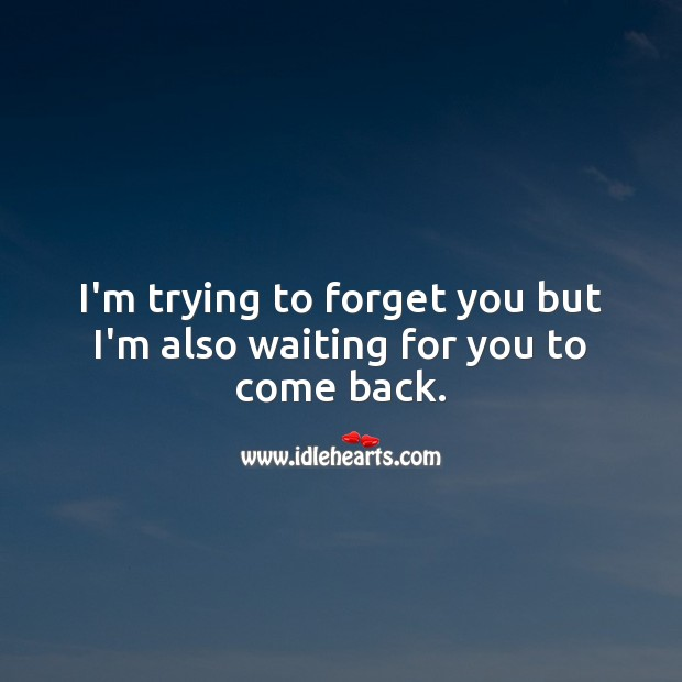 I'm trying to forget you but I'm also waiting for you to come back. Love Hurts Quotes Image