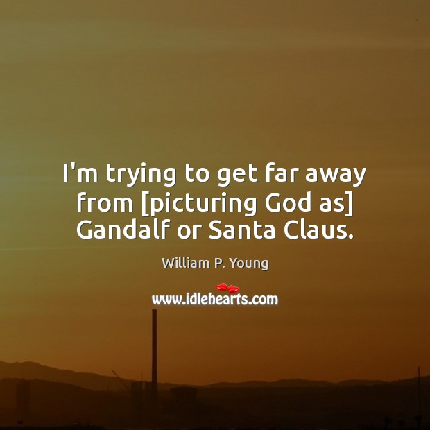 I'm trying to get far away from [picturing God as] Gandalf or Santa Claus. Image