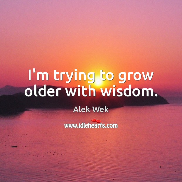 Image, I'm trying to grow older with wisdom.