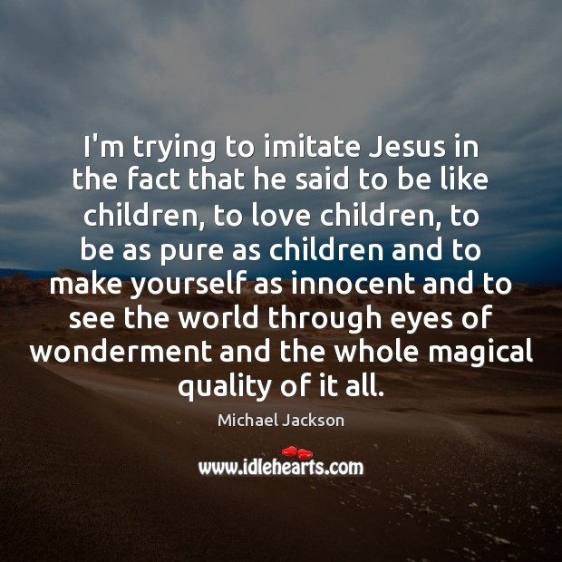 I'm trying to imitate Jesus in the fact that he said to Michael Jackson Picture Quote