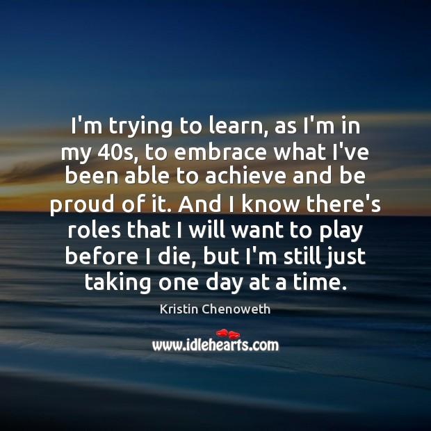 I'm trying to learn, as I'm in my 40s, to embrace what Kristin Chenoweth Picture Quote