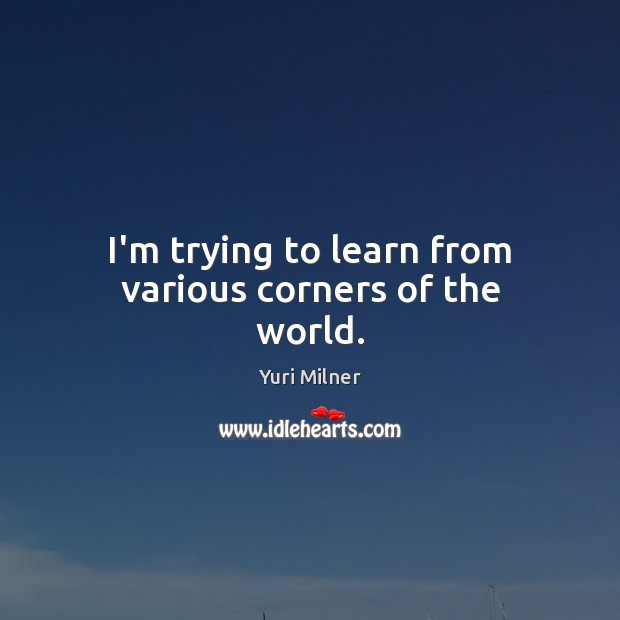I'm trying to learn from various corners of the world. Yuri Milner Picture Quote