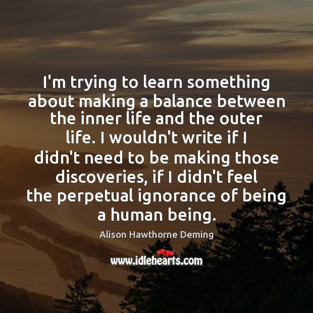 I'm trying to learn something about making a balance between the inner Alison Hawthorne Deming Picture Quote