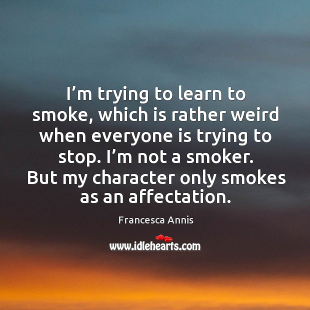I'm trying to learn to smoke, which is rather weird when everyone is trying to stop. Francesca Annis Picture Quote