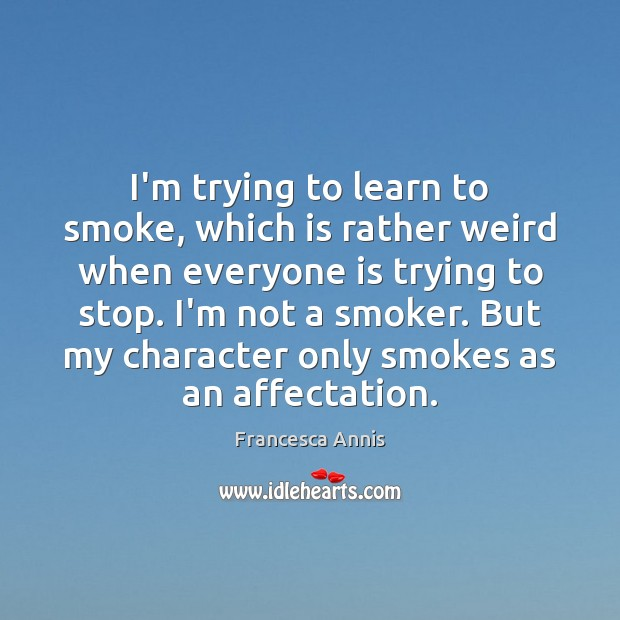 I'm trying to learn to smoke, which is rather weird when everyone Francesca Annis Picture Quote