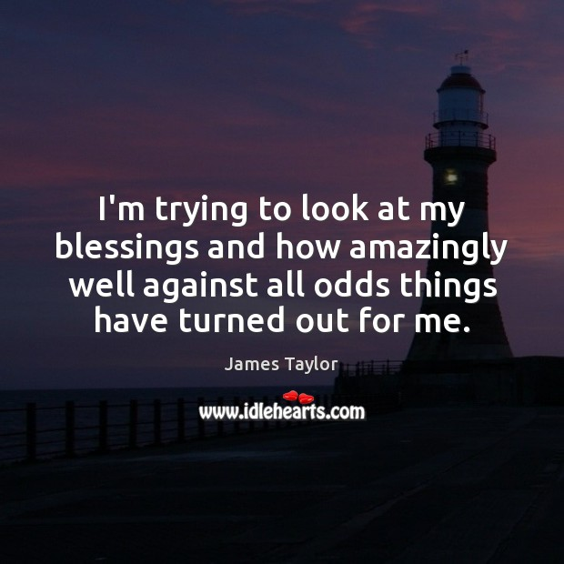 I'm trying to look at my blessings and how amazingly well against James Taylor Picture Quote