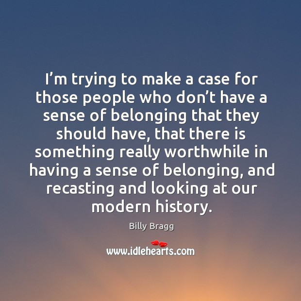 I'm trying to make a case for those people who don't have a sense of belonging that they should have Image