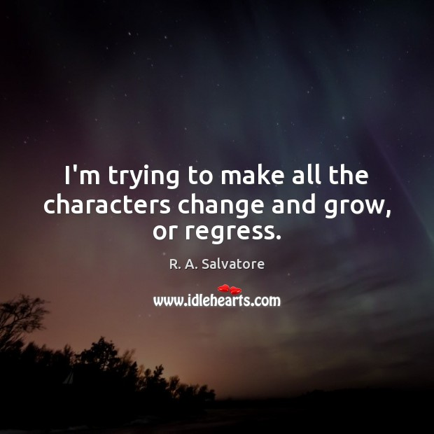 I'm trying to make all the characters change and grow, or regress. Image