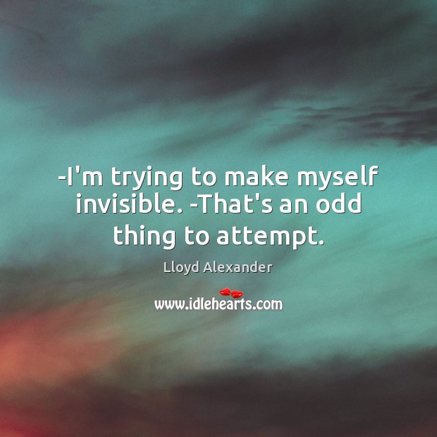 -I'm trying to make myself invisible. -That's an odd thing to attempt. Lloyd Alexander Picture Quote