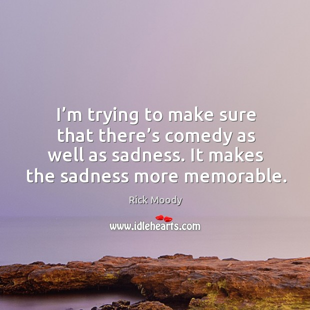I'm trying to make sure that there's comedy as well as sadness. Rick Moody Picture Quote