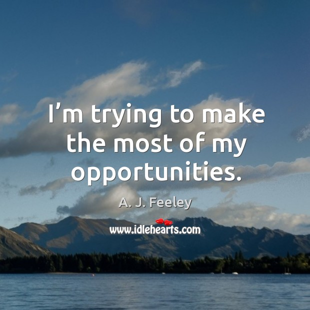 I'm trying to make the most of my opportunities. Image