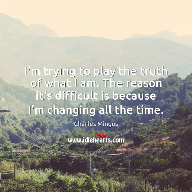 Charles Mingus Picture Quote image saying: I'm trying to play the truth of what I am. The reason