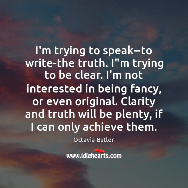 """I'm trying to speak–to write-the truth. I""""m trying to be clear. Image"""