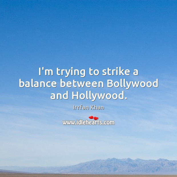 I'm trying to strike a balance between Bollywood and Hollywood. Irrfan Khan Picture Quote