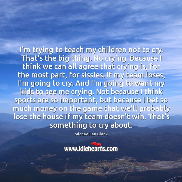 Image, I'm trying to teach my children not to cry. That's the big