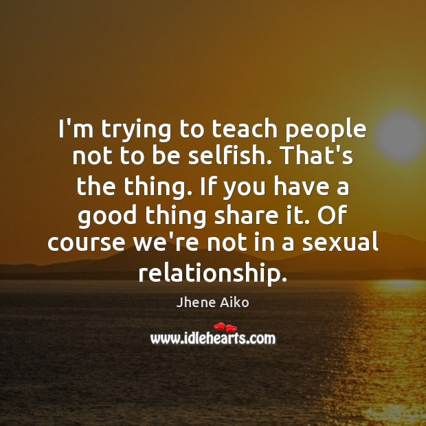 I'm trying to teach people not to be selfish. That's the thing. Jhene Aiko Picture Quote