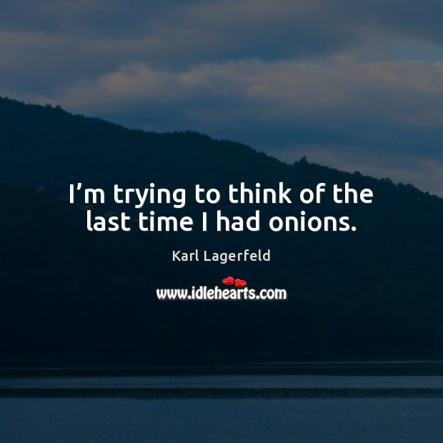 I'm trying to think of the last time I had onions. Karl Lagerfeld Picture Quote