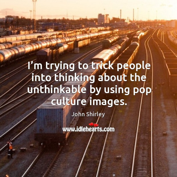 I'm trying to trick people into thinking about the unthinkable by using pop culture images. Image