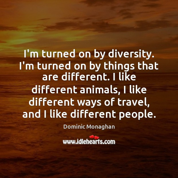 Image, I'm turned on by diversity. I'm turned on by things that are