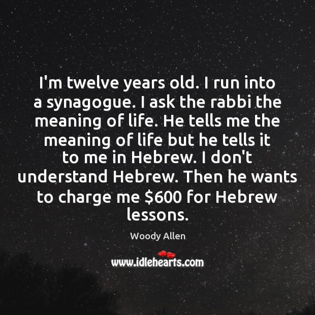I'm twelve years old. I run into a synagogue. I ask the Woody Allen Picture Quote