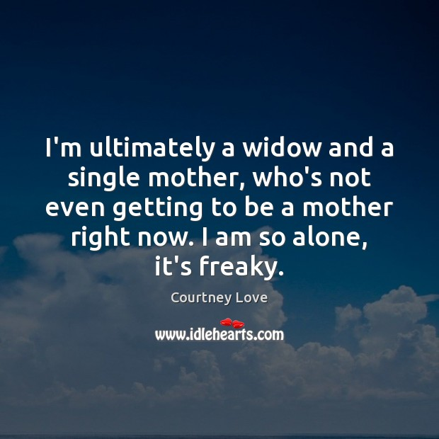I'm ultimately a widow and a single mother, who's not even getting Courtney Love Picture Quote
