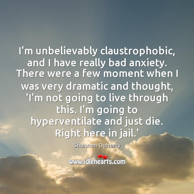 I'm unbelievably claustrophobic, and I have really bad anxiety. There were a Shannen Doherty Picture Quote