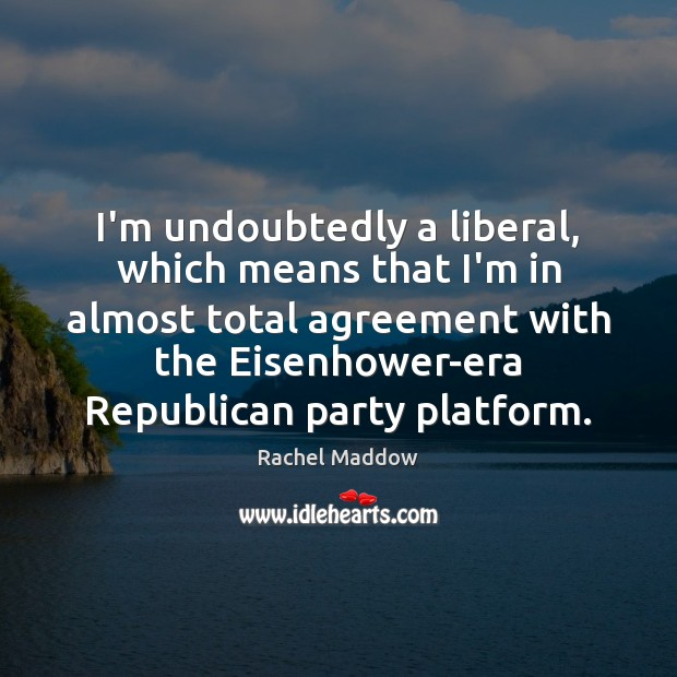 I'm undoubtedly a liberal, which means that I'm in almost total agreement Rachel Maddow Picture Quote