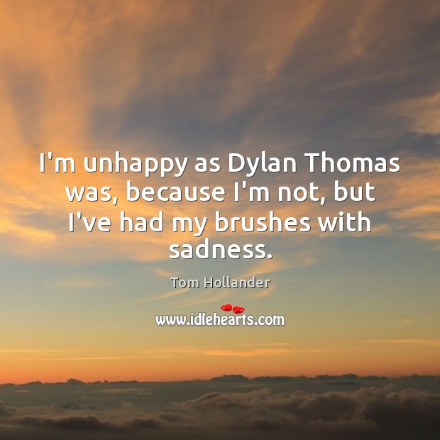 I'm unhappy as Dylan Thomas was, because I'm not, but I've had my brushes with sadness. Tom Hollander Picture Quote