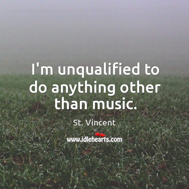 Image, I'm unqualified to do anything other than music.