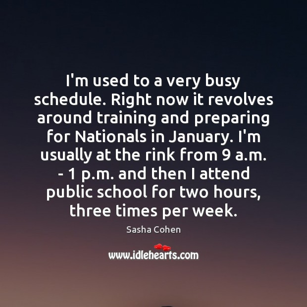 I'm used to a very busy schedule. Right now it revolves around Image