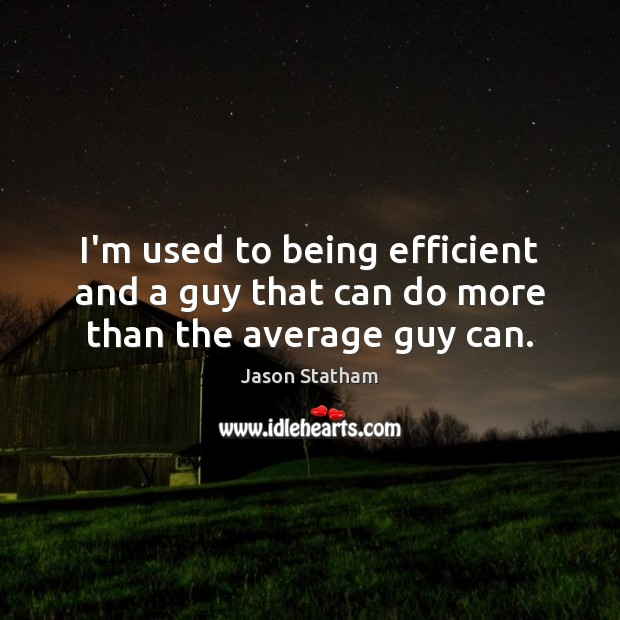 I'm used to being efficient and a guy that can do more than the average guy can. Jason Statham Picture Quote