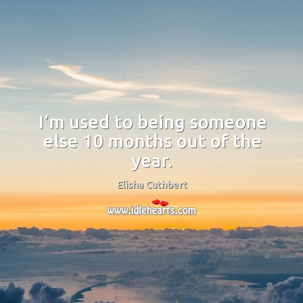 I'm used to being someone else 10 months out of the year. Elisha Cuthbert Picture Quote