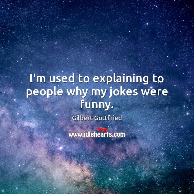 I'm used to explaining to people why my jokes were funny. Image