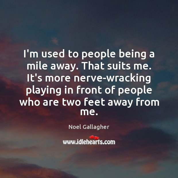I'm used to people being a mile away. That suits me. It's Noel Gallagher Picture Quote