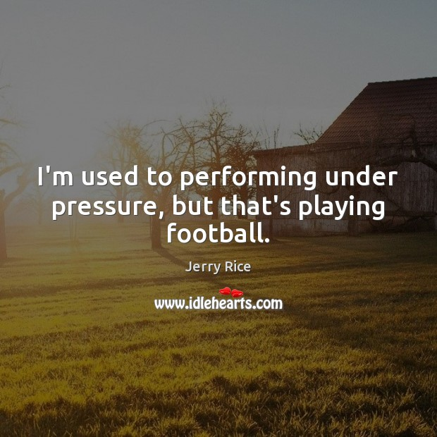 I'm used to performing under pressure, but that's playing football. Image
