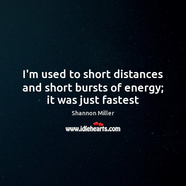 I'm used to short distances and short bursts of energy; it was just fastest Shannon Miller Picture Quote