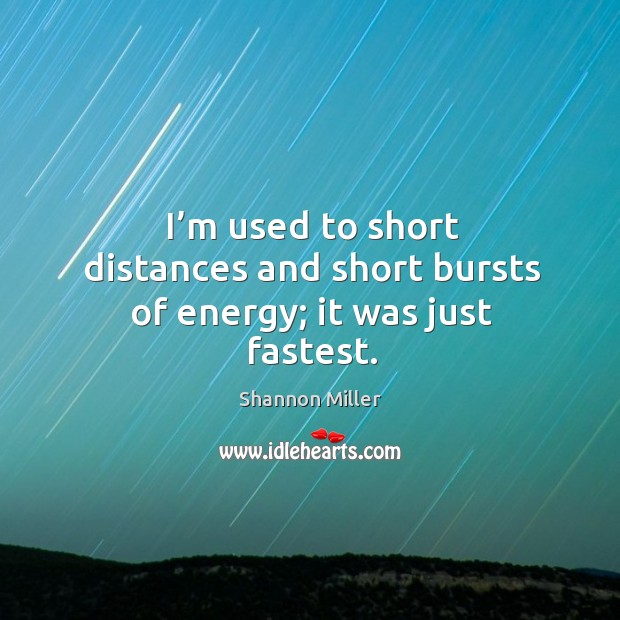 I'm used to short distances and short bursts of energy; it was just fastest. Shannon Miller Picture Quote