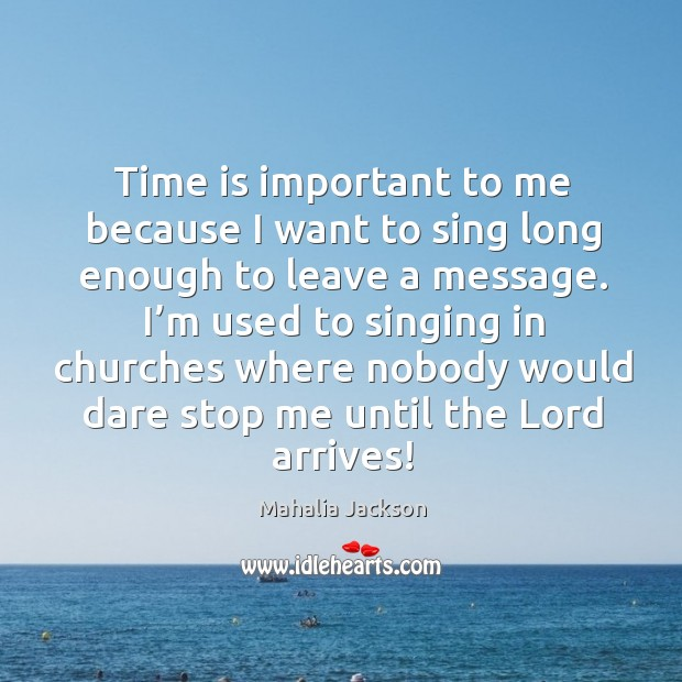 I'm used to singing in churches where nobody would dare stop me until the lord arrives! Mahalia Jackson Picture Quote