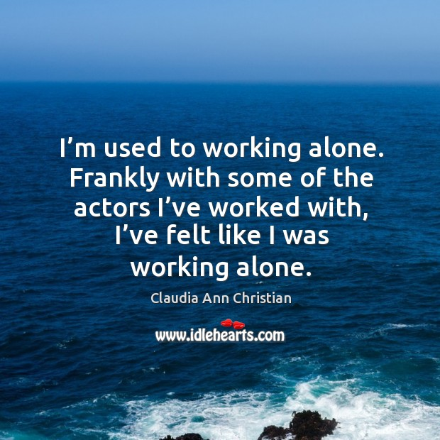 Image, I'm used to working alone. Frankly with some of the actors I've worked with
