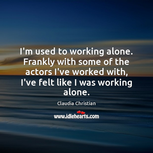 Image, I'm used to working alone. Frankly with some of the actors I've